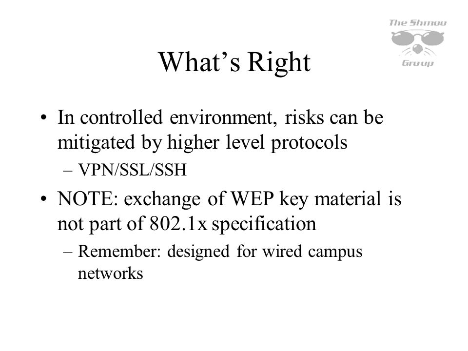 Whats Right In controlled environment, risks can be mitigated by higher level protocols –VPN/SSL/SSH NOTE: exchange of WEP key material is not part of