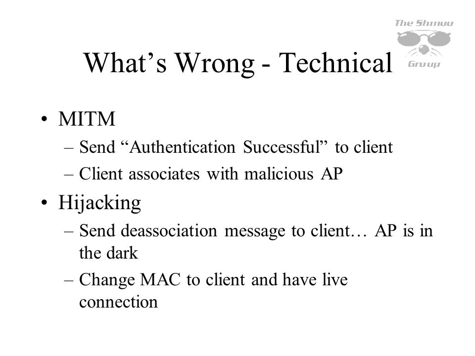 Whats Wrong - Technical MITM –Send Authentication Successful to client –Client associates with malicious AP Hijacking –Send deassociation message to c