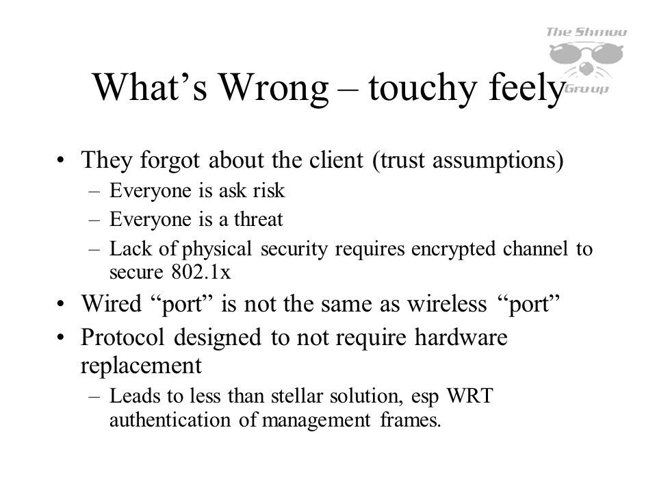 Whats Wrong – touchy feely They forgot about the client (trust assumptions) –Everyone is ask risk –Everyone is a threat –Lack of physical security req