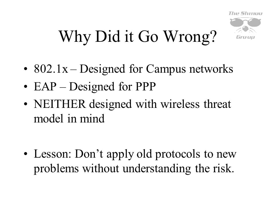 Why Did it Go Wrong? 802.1x – Designed for Campus networks EAP – Designed for PPP NEITHER designed with wireless threat model in mind Lesson: Dont app
