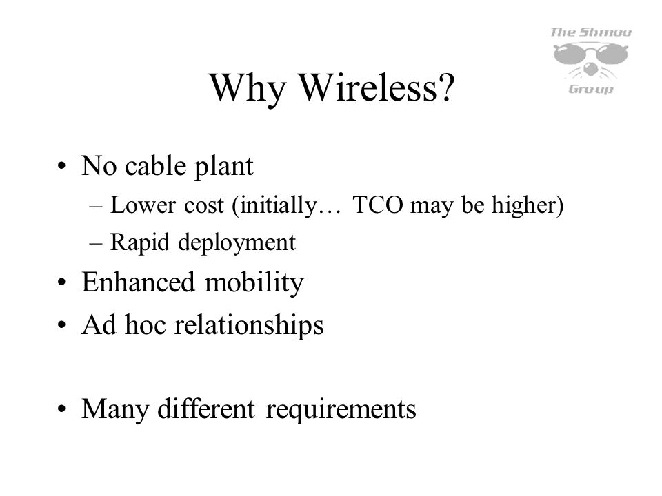 Why Wireless? No cable plant –Lower cost (initially… TCO may be higher) –Rapid deployment Enhanced mobility Ad hoc relationships Many different requir