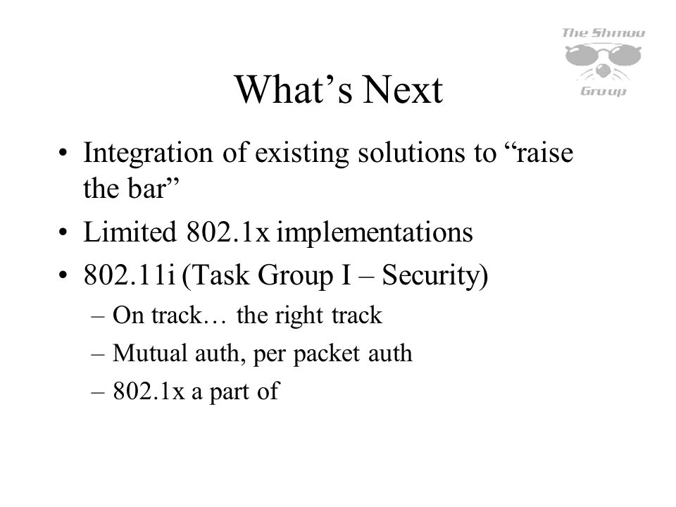 Whats Next Integration of existing solutions to raise the bar Limited 802.1x implementations 802.11i (Task Group I – Security) –On track… the right tr