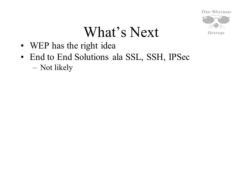 Whats Next WEP has the right idea End to End Solutions ala SSL, SSH, IPSec –Not likely