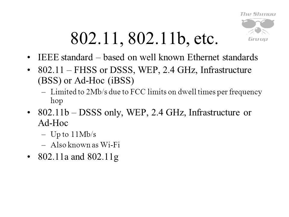 802.11, 802.11b, etc. IEEE standard – based on well known Ethernet standards 802.11 – FHSS or DSSS, WEP, 2.4 GHz, Infrastructure (BSS) or Ad-Hoc (iBSS