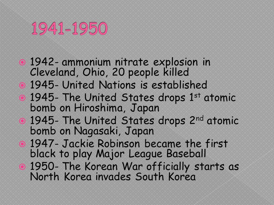 1942- ammonium nitrate explosion in Cleveland, Ohio, 20 people killed United Nations is established The United States drops 1 st atomic bomb on Hiroshima, Japan The United States drops 2 nd atomic bomb on Nagasaki, Japan Jackie Robinson became the first black to play Major League Baseball The Korean War officially starts as North Korea invades South Korea