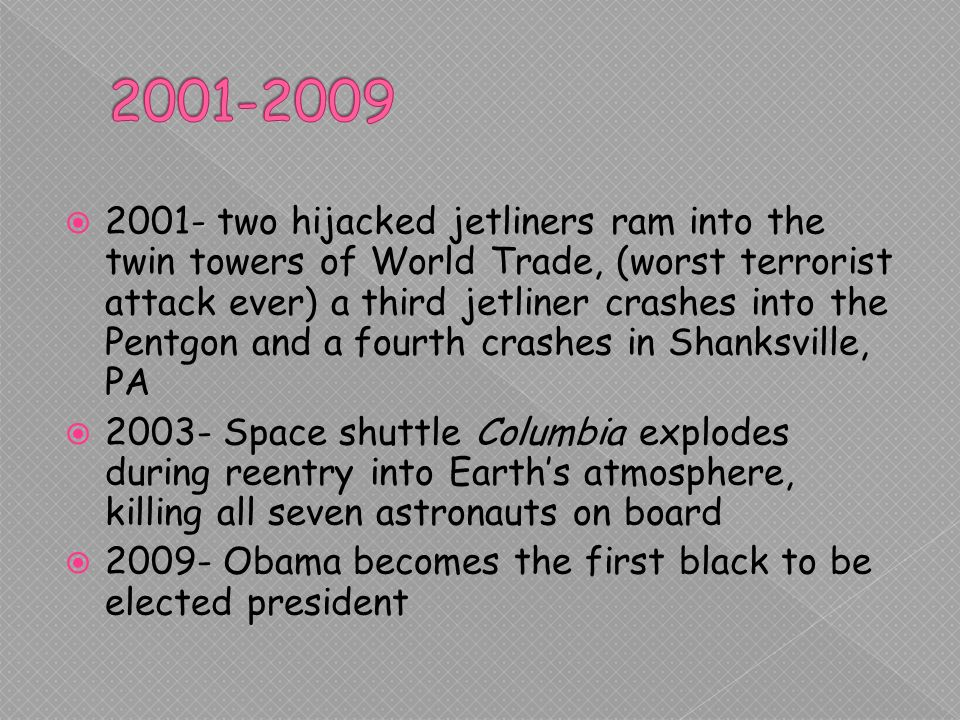 two hijacked jetliners ram into the twin towers of World Trade, (worst terrorist attack ever) a third jetliner crashes into the Pentgon and a fourth crashes in Shanksville, PA Space shuttle Columbia explodes during reentry into Earths atmosphere, killing all seven astronauts on board Obama becomes the first black to be elected president
