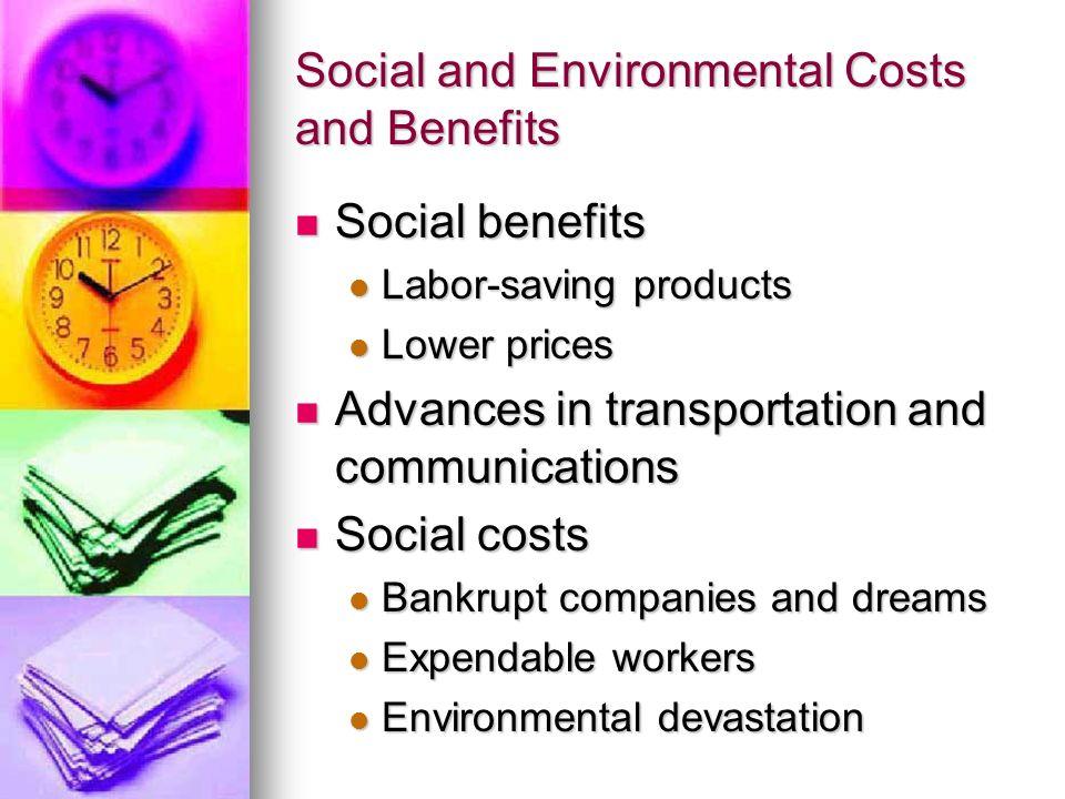 Social and Environmental Costs and Benefits Social benefits Social benefits Labor-saving products Labor-saving products Lower prices Lower prices Adva