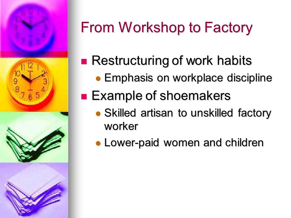 From Workshop to Factory Restructuring of work habits Restructuring of work habits Emphasis on workplace discipline Emphasis on workplace discipline E