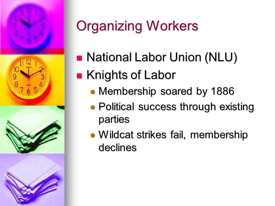 Organizing Workers National Labor Union (NLU) National Labor Union (NLU) Knights of Labor Knights of Labor Membership soared by 1886 Membership soared
