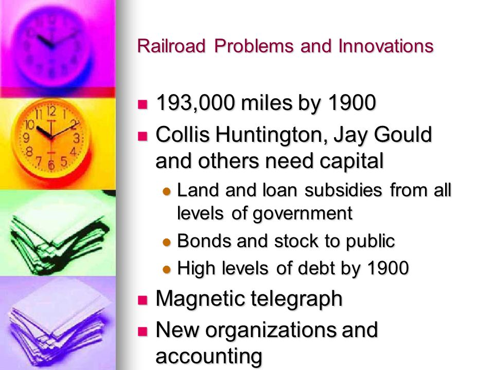 Railroad Problems and Innovations 193,000 miles by 1900 193,000 miles by 1900 Collis Huntington, Jay Gould and others need capital Collis Huntington,