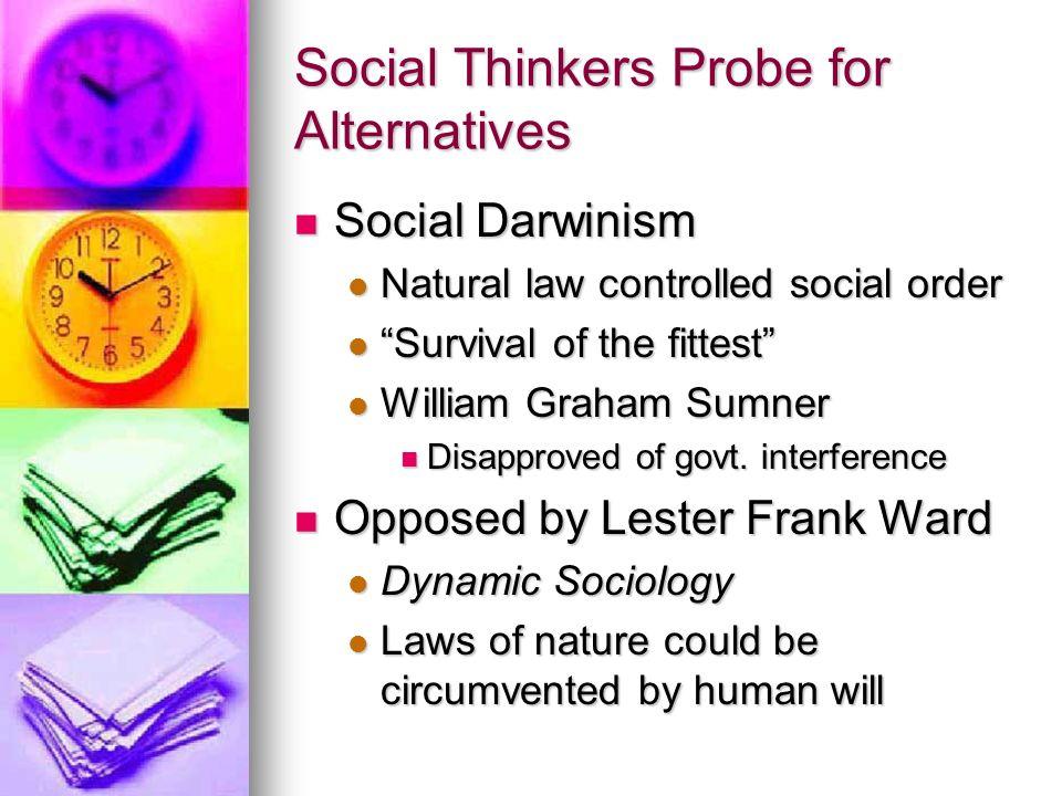 Social Thinkers Probe for Alternatives Social Darwinism Social Darwinism Natural law controlled social order Natural law controlled social order Survi
