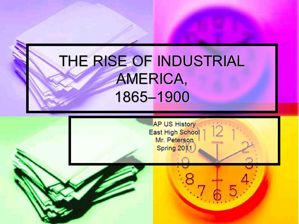 THE RISE OF INDUSTRIAL AMERICA, 1865–1900 AP US History East High School Mr. Peterson Spring 2011