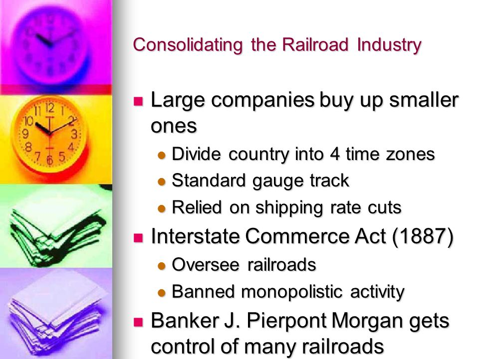 Consolidating the Railroad Industry Large companies buy up smaller ones Large companies buy up smaller ones Divide country into 4 time zones Divide co