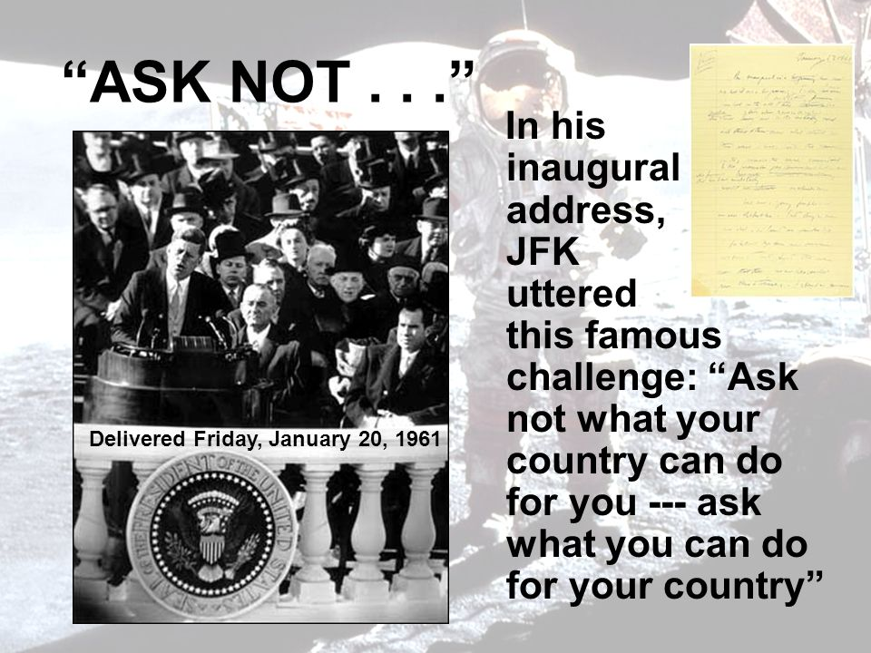 ASK NOT... In his inaugural address, JFK uttered this famous challenge: Ask not what your country can do for you --- ask what you can do for your coun