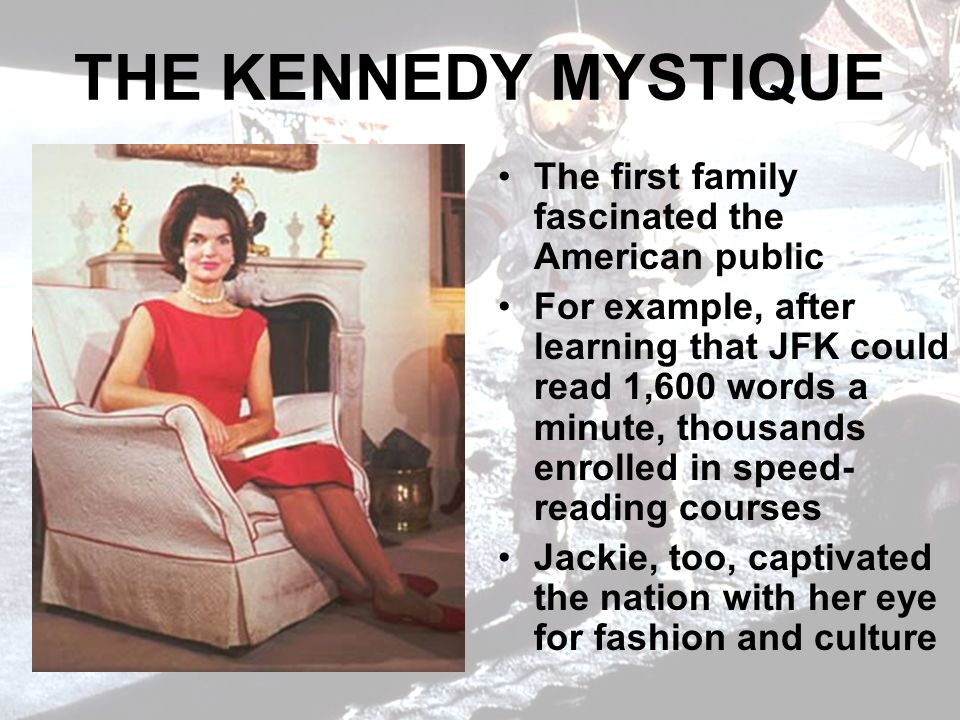 THE KENNEDY MYSTIQUE The first family fascinated the American public For example, after learning that JFK could read 1,600 words a minute, thousands enrolled in speed- reading courses Jackie, too, captivated the nation with her eye for fashion and culture