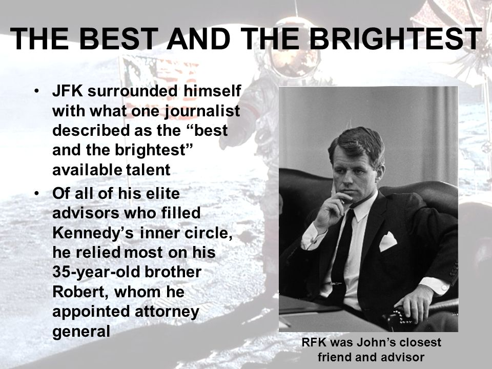 THE BEST AND THE BRIGHTEST JFK surrounded himself with what one journalist described as the best and the brightest available talent Of all of his elite advisors who filled Kennedys inner circle, he relied most on his 35-year-old brother Robert, whom he appointed attorney general RFK was Johns closest friend and advisor