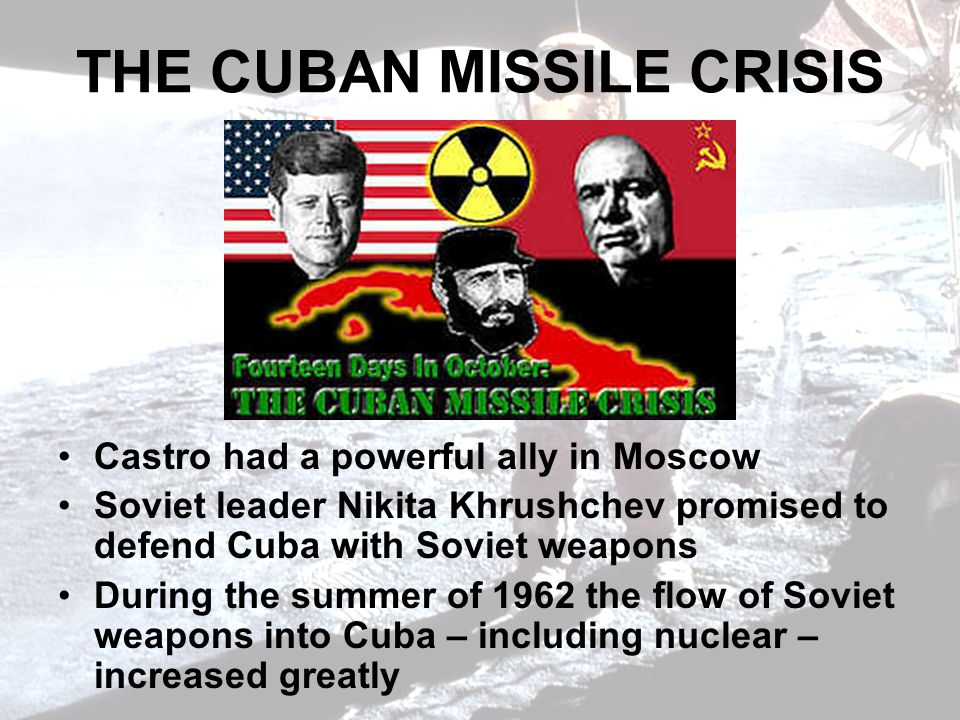 THE CUBAN MISSILE CRISIS Castro had a powerful ally in Moscow Soviet leader Nikita Khrushchev promised to defend Cuba with Soviet weapons During the summer of 1962 the flow of Soviet weapons into Cuba – including nuclear – increased greatly