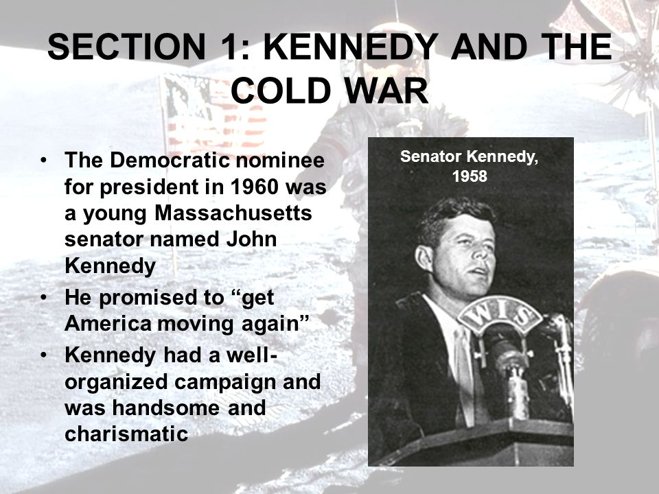 SECTION 1: KENNEDY AND THE COLD WAR The Democratic nominee for president in 1960 was a young Massachusetts senator named John Kennedy He promised to get America moving again Kennedy had a well- organized campaign and was handsome and charismatic Senator Kennedy, 1958