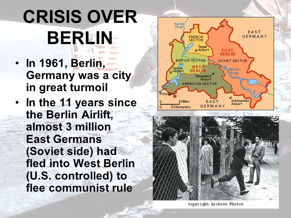 CRISIS OVER BERLIN In 1961, Berlin, Germany was a city in great turmoil In the 11 years since the Berlin Airlift, almost 3 million East Germans (Soviet side) had fled into West Berlin (U.S.