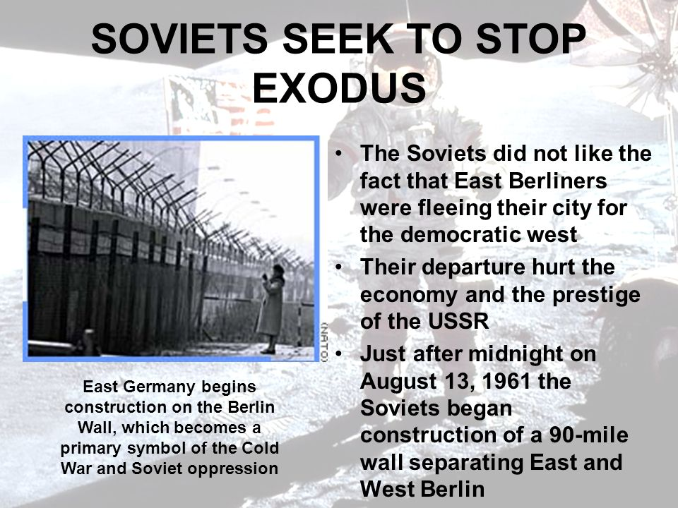SOVIETS SEEK TO STOP EXODUS The Soviets did not like the fact that East Berliners were fleeing their city for the democratic west Their departure hurt the economy and the prestige of the USSR Just after midnight on August 13, 1961 the Soviets began construction of a 90-mile wall separating East and West Berlin East Germany begins construction on the Berlin Wall, which becomes a primary symbol of the Cold War and Soviet oppression