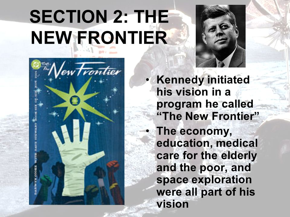 SECTION 2: THE NEW FRONTIER Kennedy initiated his vision in a program he called The New Frontier The economy, education, medical care for the elderly and the poor, and space exploration were all part of his vision