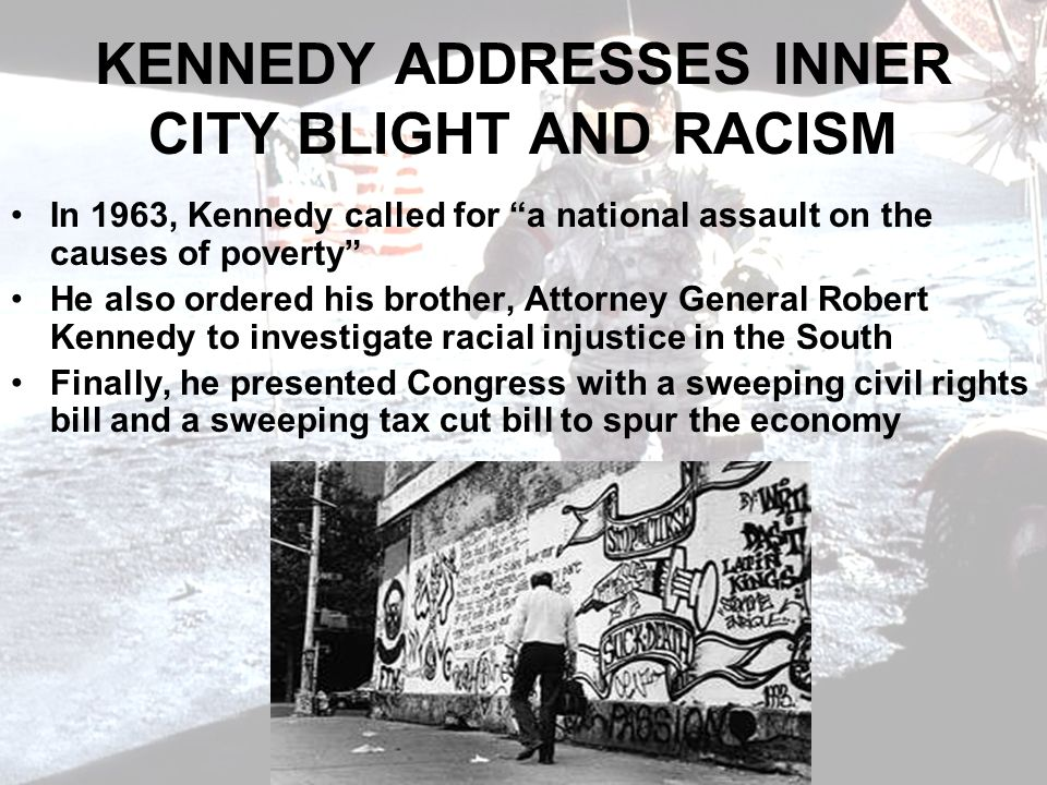 KENNEDY ADDRESSES INNER CITY BLIGHT AND RACISM In 1963, Kennedy called for a national assault on the causes of poverty He also ordered his brother, Attorney General Robert Kennedy to investigate racial injustice in the South Finally, he presented Congress with a sweeping civil rights bill and a sweeping tax cut bill to spur the economy