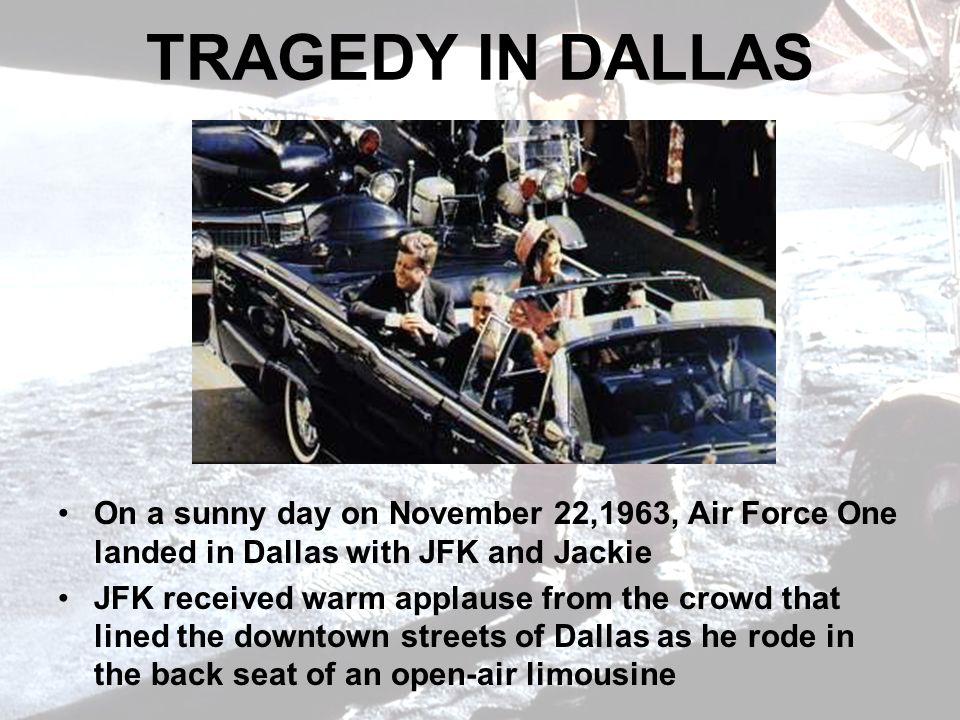 TRAGEDY IN DALLAS On a sunny day on November 22,1963, Air Force One landed in Dallas with JFK and Jackie JFK received warm applause from the crowd that lined the downtown streets of Dallas as he rode in the back seat of an open-air limousine