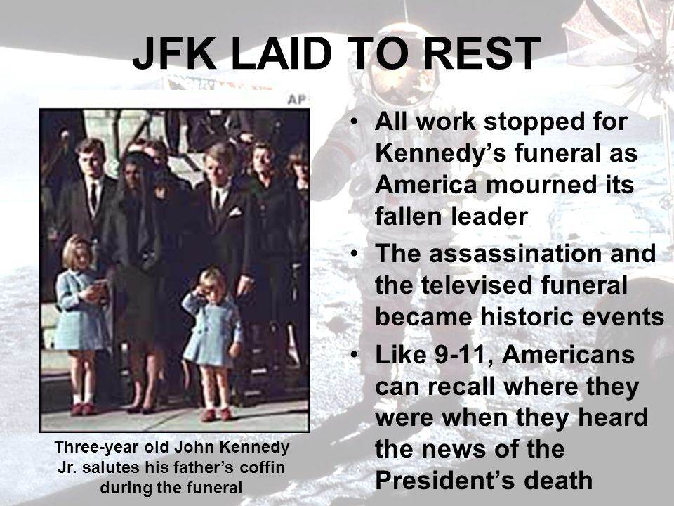 JFK LAID TO REST All work stopped for Kennedys funeral as America mourned its fallen leader The assassination and the televised funeral became historic events Like 9-11, Americans can recall where they were when they heard the news of the Presidents death Three-year old John Kennedy Jr.