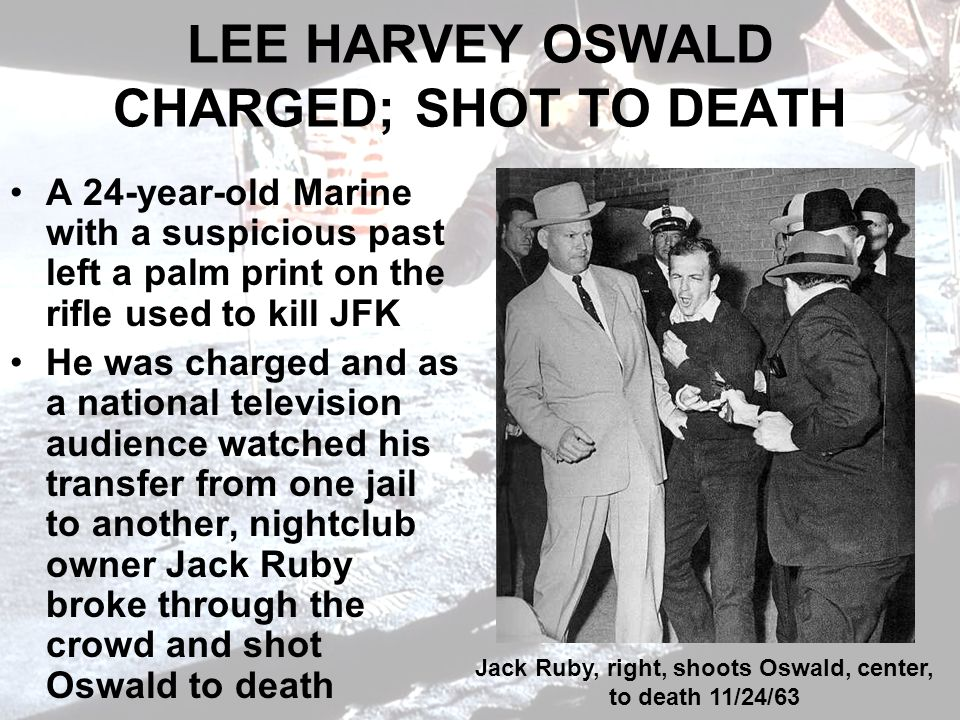 LEE HARVEY OSWALD CHARGED; SHOT TO DEATH A 24-year-old Marine with a suspicious past left a palm print on the rifle used to kill JFK He was charged and as a national television audience watched his transfer from one jail to another, nightclub owner Jack Ruby broke through the crowd and shot Oswald to death Jack Ruby, right, shoots Oswald, center, to death 11/24/63