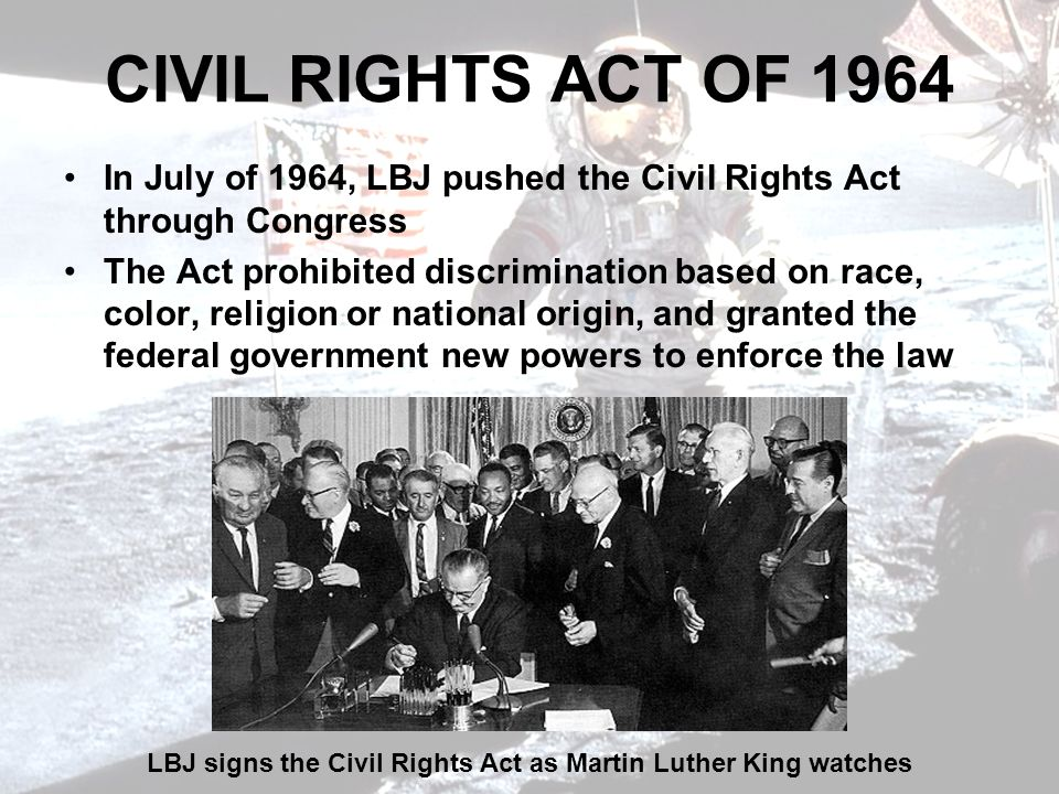 CIVIL RIGHTS ACT OF 1964 In July of 1964, LBJ pushed the Civil Rights Act through Congress The Act prohibited discrimination based on race, color, religion or national origin, and granted the federal government new powers to enforce the law LBJ signs the Civil Rights Act as Martin Luther King watches