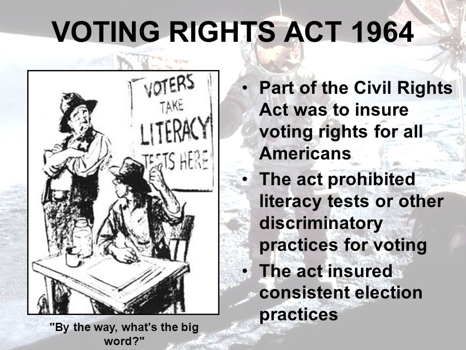 VOTING RIGHTS ACT 1964 Part of the Civil Rights Act was to insure voting rights for all Americans The act prohibited literacy tests or other discriminatory practices for voting The act insured consistent election practices By the way, what s the big word?