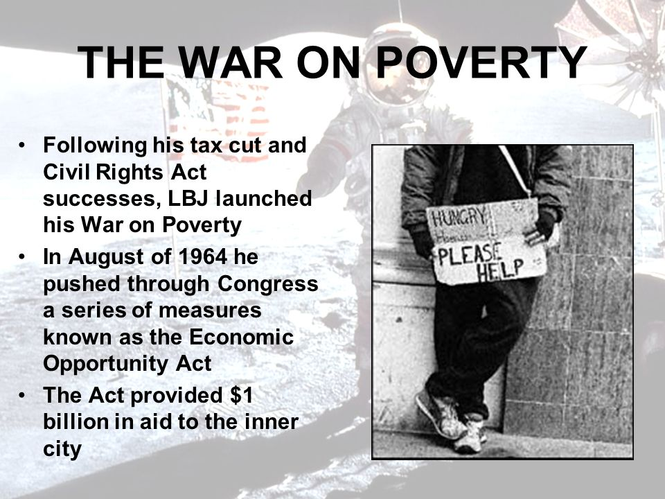 THE WAR ON POVERTY Following his tax cut and Civil Rights Act successes, LBJ launched his War on Poverty In August of 1964 he pushed through Congress a series of measures known as the Economic Opportunity Act The Act provided $1 billion in aid to the inner city