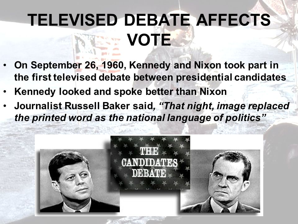 TELEVISED DEBATE AFFECTS VOTE On September 26, 1960, Kennedy and Nixon took part in the first televised debate between presidential candidates Kennedy looked and spoke better than Nixon Journalist Russell Baker said, That night, image replaced the printed word as the national language of politics