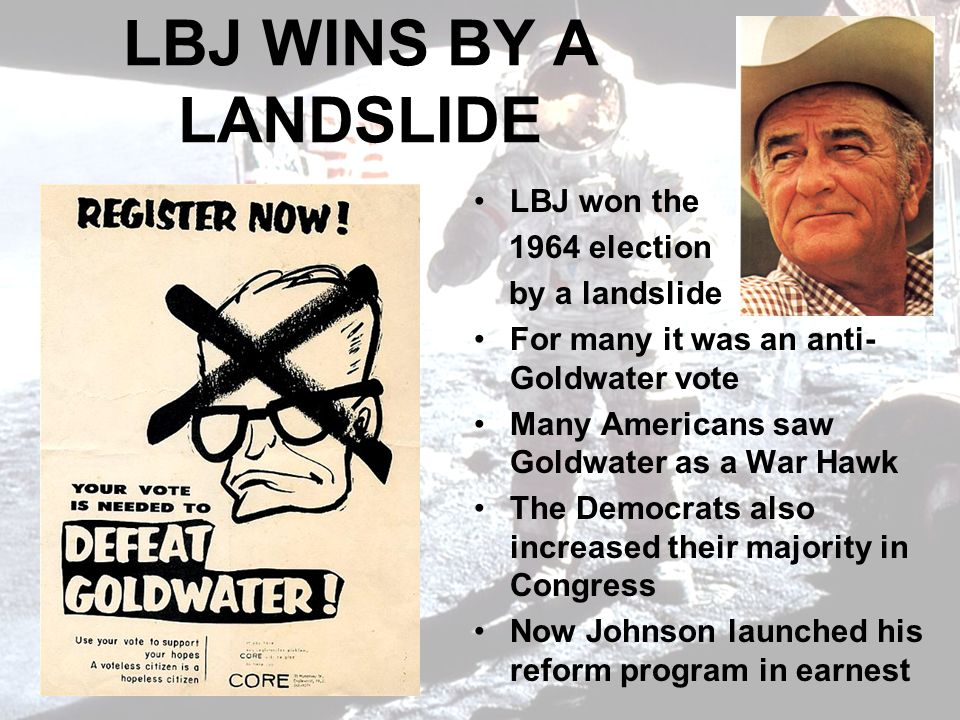 LBJ WINS BY A LANDSLIDE LBJ won the 1964 election by a landslide For many it was an anti- Goldwater vote Many Americans saw Goldwater as a War Hawk The Democrats also increased their majority in Congress Now Johnson launched his reform program in earnest