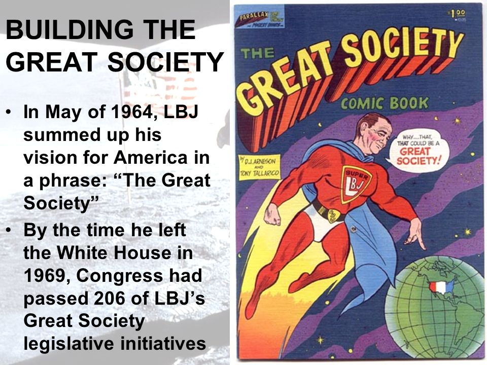 BUILDING THE GREAT SOCIETY In May of 1964, LBJ summed up his vision for America in a phrase: The Great Society By the time he left the White House in 1969, Congress had passed 206 of LBJs Great Society legislative initiatives