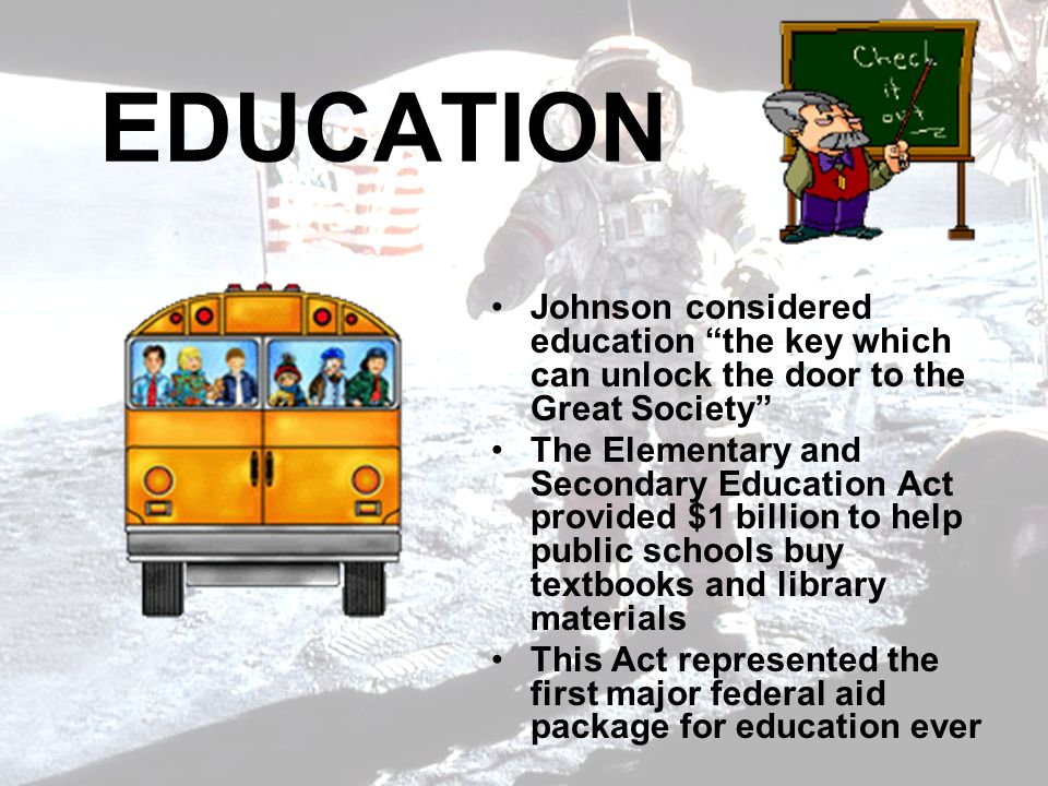 EDUCATION Johnson considered education the key which can unlock the door to the Great Society The Elementary and Secondary Education Act provided $1 billion to help public schools buy textbooks and library materials This Act represented the first major federal aid package for education ever