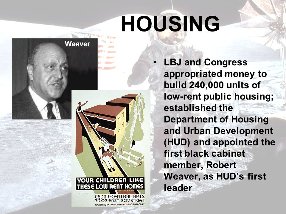 HOUSING LBJ and Congress appropriated money to build 240,000 units of low-rent public housing; established the Department of Housing and Urban Development (HUD) and appointed the first black cabinet member, Robert Weaver, as HUDs first leader Weaver