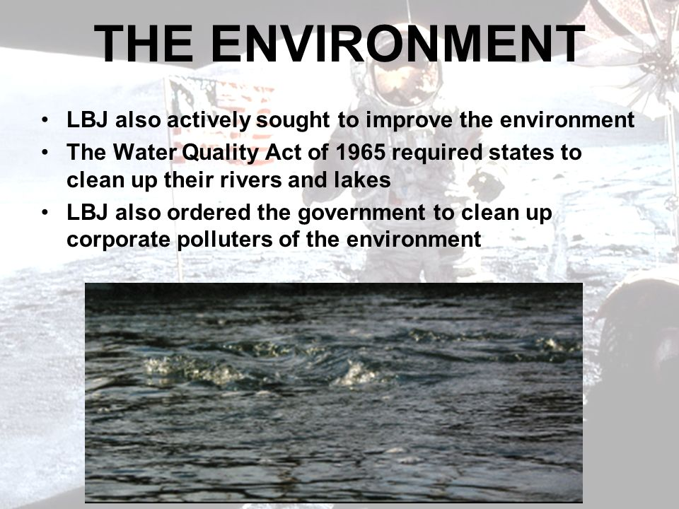 THE ENVIRONMENT LBJ also actively sought to improve the environment The Water Quality Act of 1965 required states to clean up their rivers and lakes LBJ also ordered the government to clean up corporate polluters of the environment