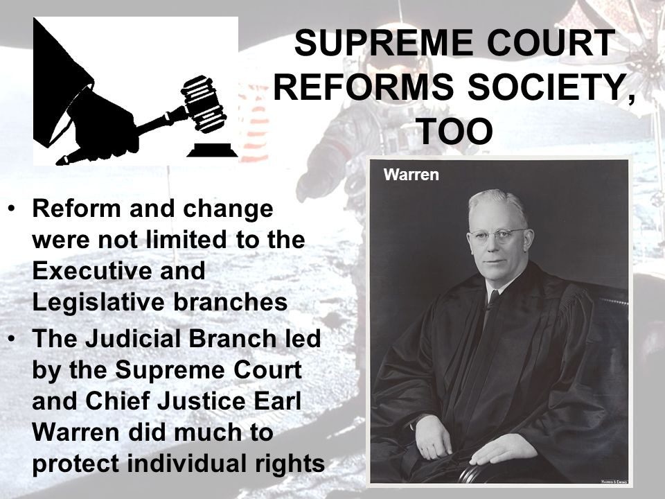 SUPREME COURT REFORMS SOCIETY, TOO Reform and change were not limited to the Executive and Legislative branches The Judicial Branch led by the Supreme Court and Chief Justice Earl Warren did much to protect individual rights Warren
