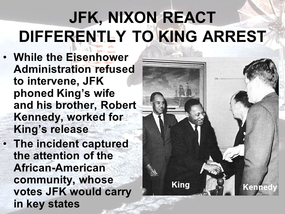 JFK, NIXON REACT DIFFERENTLY TO KING ARREST While the Eisenhower Administration refused to intervene, JFK phoned Kings wife and his brother, Robert Kennedy, worked for Kings release The incident captured the attention of the African-American community, whose votes JFK would carry in key states King Kennedy