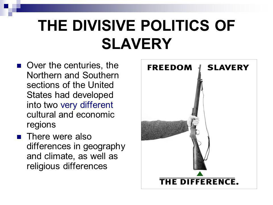 THE DIVISIVE POLITICS OF SLAVERY Over the centuries, the Northern and Southern sections of the United States had developed into two very different cul