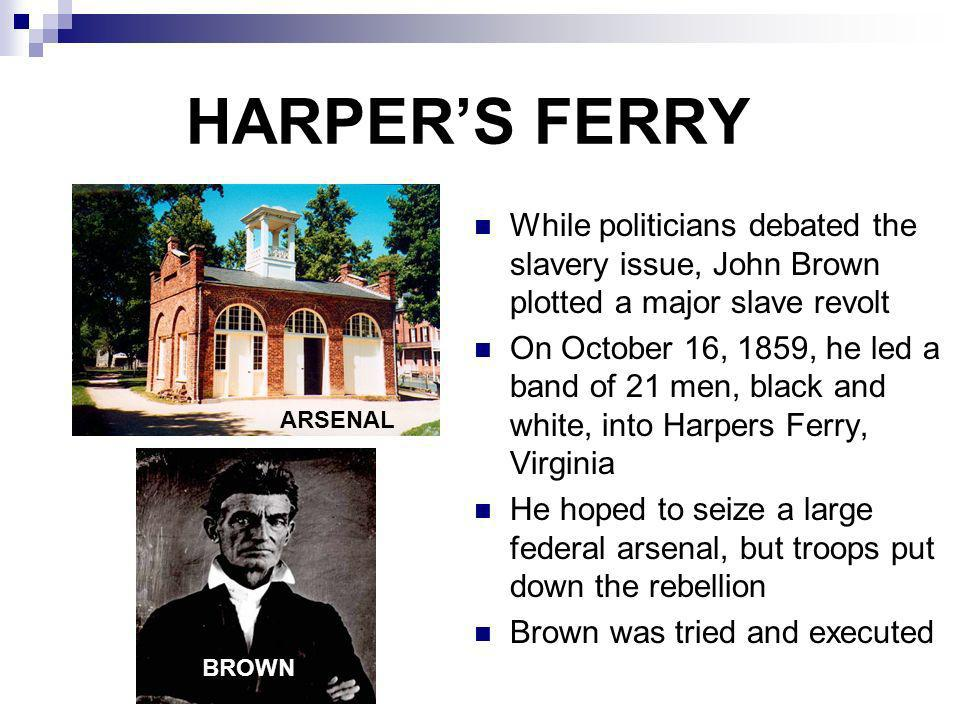 HARPERS FERRY While politicians debated the slavery issue, John Brown plotted a major slave revolt On October 16, 1859, he led a band of 21 men, black