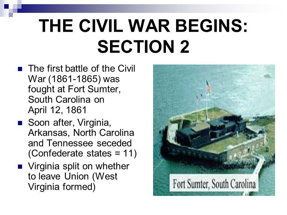 THE CIVIL WAR BEGINS: SECTION 2 The first battle of the Civil War (1861-1865) was fought at Fort Sumter, South Carolina on April 12, 1861 Soon after,