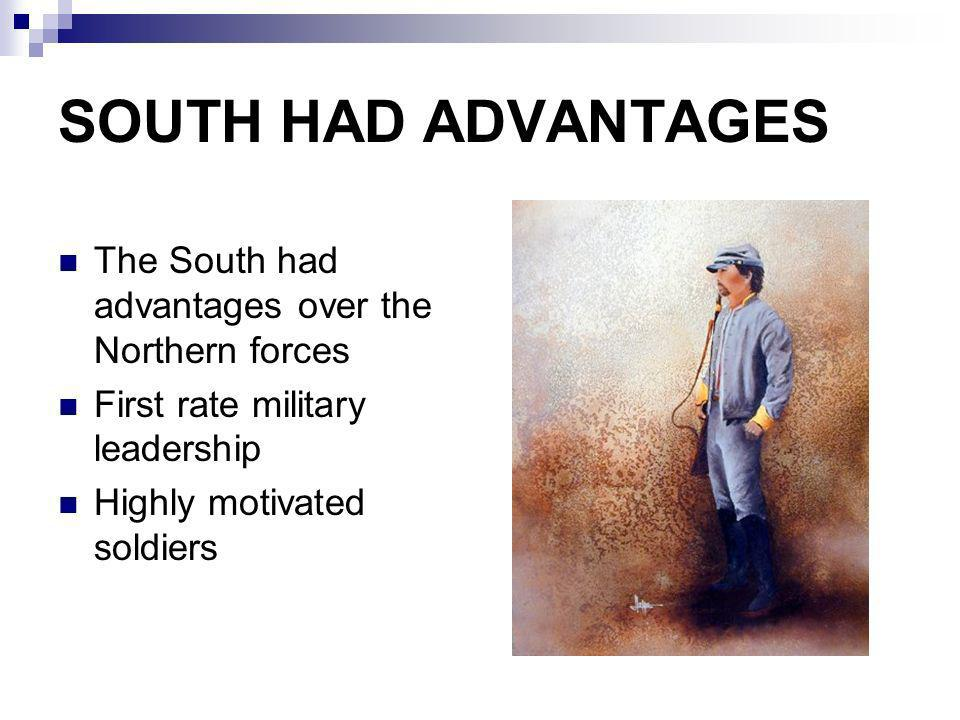 SOUTH HAD ADVANTAGES The South had advantages over the Northern forces First rate military leadership Highly motivated soldiers
