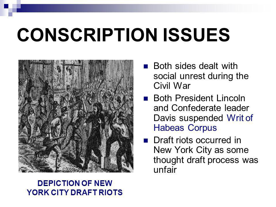 CONSCRIPTION ISSUES Both sides dealt with social unrest during the Civil War Both President Lincoln and Confederate leader Davis suspended Writ of Hab