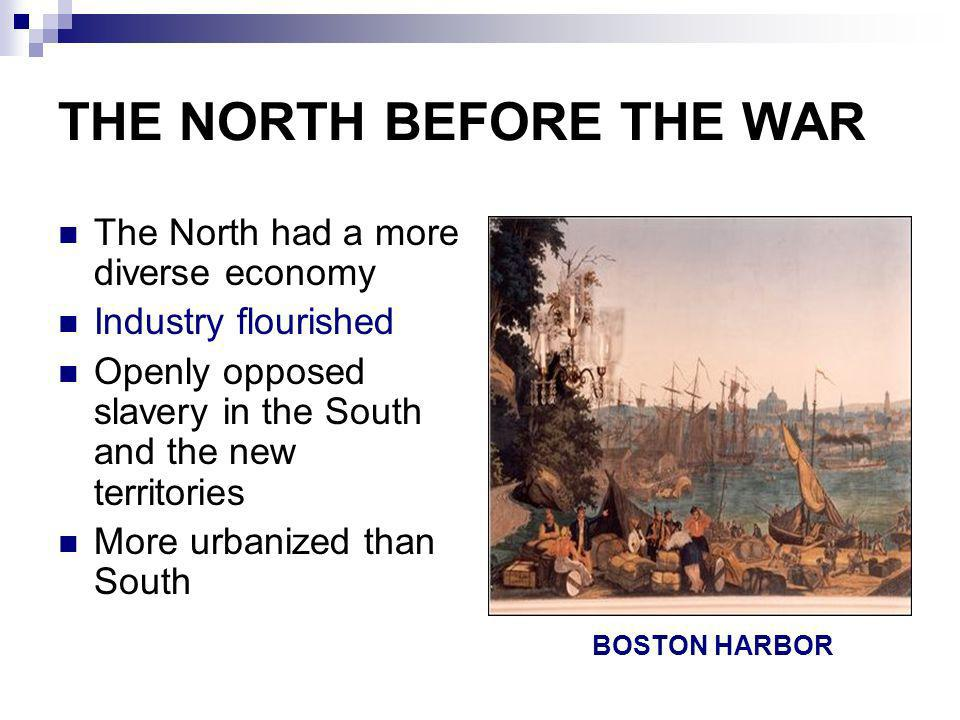 THE NORTH BEFORE THE WAR The North had a more diverse economy Industry flourished Openly opposed slavery in the South and the new territories More urb