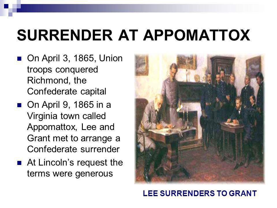 SURRENDER AT APPOMATTOX On April 3, 1865, Union troops conquered Richmond, the Confederate capital On April 9, 1865 in a Virginia town called Appomatt