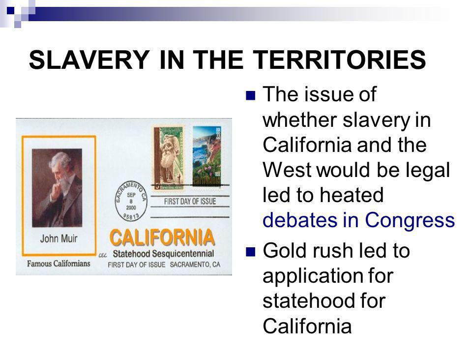 SLAVERY IN THE TERRITORIES The issue of whether slavery in California and the West would be legal led to heated debates in Congress Gold rush led to a