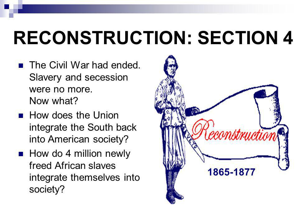 RECONSTRUCTION: SECTION 4 The Civil War had ended. Slavery and secession were no more. Now what? How does the Union integrate the South back into Amer