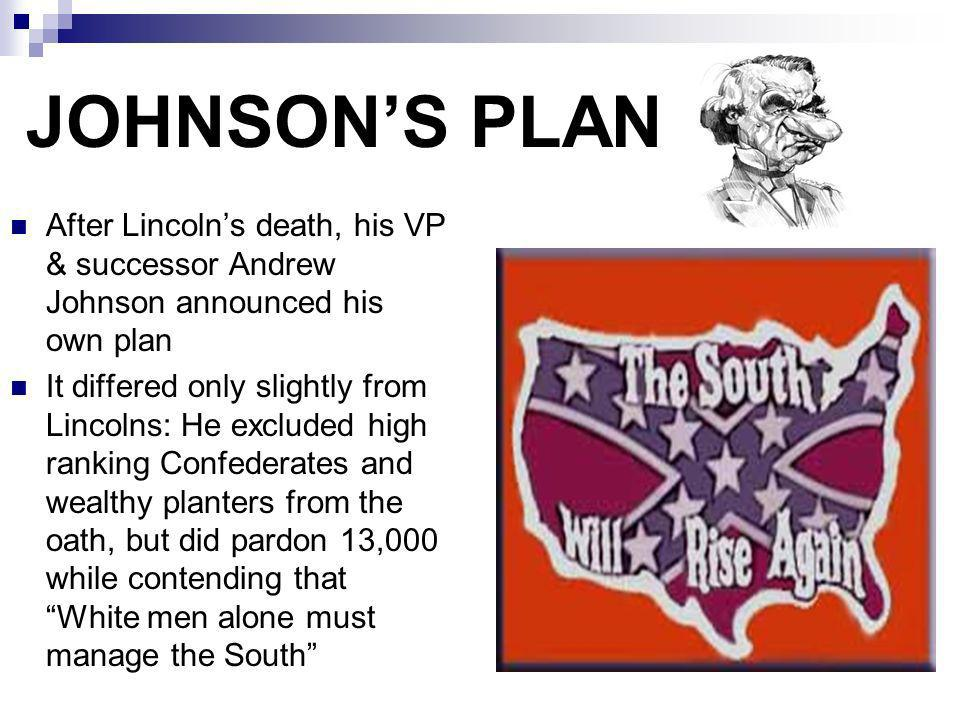 JOHNSONS PLAN After Lincolns death, his VP & successor Andrew Johnson announced his own plan It differed only slightly from Lincolns: He excluded high